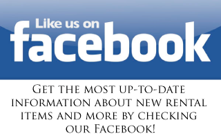 Like us on Facebook. Get the most up-to-date information about new rental items and more by checking our Facebook!